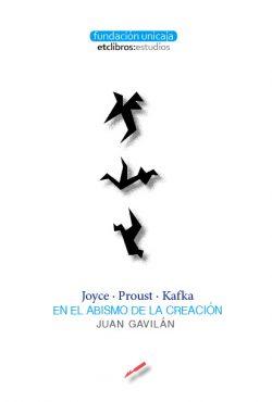 Joyce, Proust, Kafka. En el abismo de la creación de Juan Gavilán